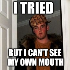 Ss | I TRIED BUT I CAN'T SEE MY OWN MOUTH | image tagged in ss | made w/ Imgflip meme maker