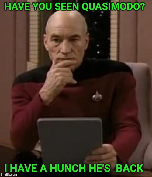picard thinking | HAVE YOU SEEN QUASIMODO? I HAVE A HUNCH HE'S  BACK | image tagged in picard thinking,bad pun,bad pun picard,the hunchback of notre dame | made w/ Imgflip meme maker