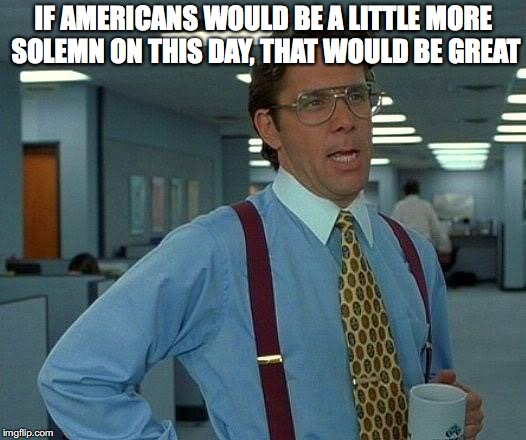 That Would Be Great Meme | IF AMERICANS WOULD BE A LITTLE MORE SOLEMN ON THIS DAY, THAT WOULD BE GREAT | image tagged in memes,that would be great | made w/ Imgflip meme maker