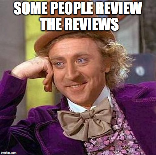 Creepy Condescending Wonka Meme | SOME PEOPLE REVIEW THE REVIEWS | image tagged in memes,creepy condescending wonka | made w/ Imgflip meme maker