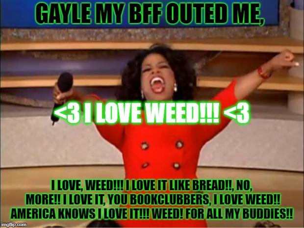 Oprah You Get A Meme | GAYLE MY BFF OUTED ME, I LOVE, WEED!!! I LOVE IT LIKE BREAD!!, NO, MORE!! I LOVE IT, YOU BOOKCLUBBERS, I LOVE WEED!! AMERICA KNOWS I LOVE IT | image tagged in memes,oprah you get a | made w/ Imgflip meme maker