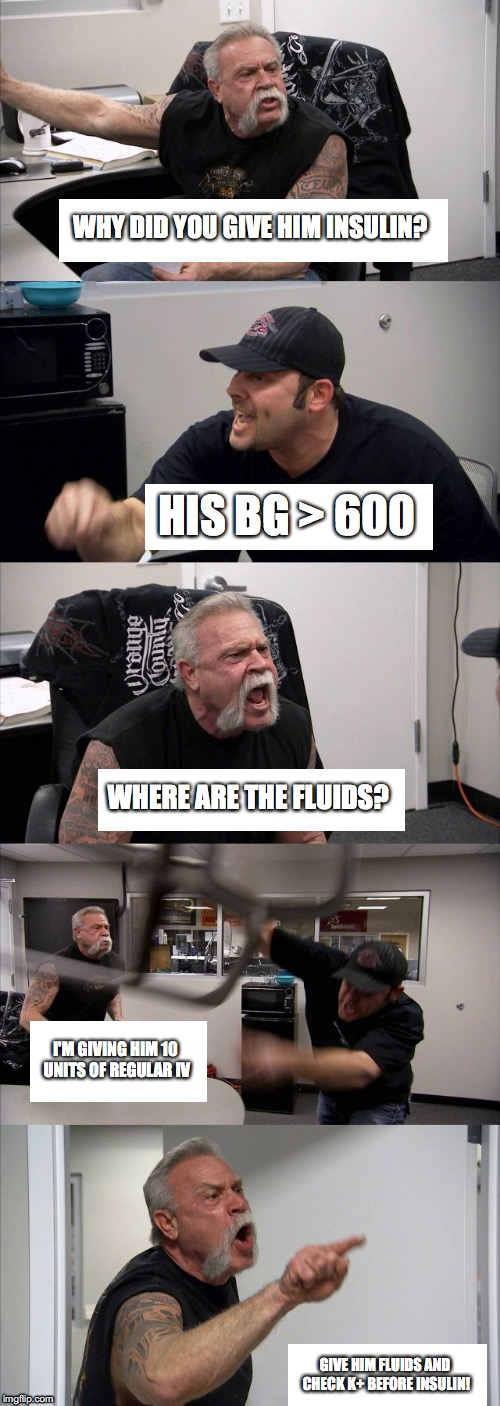 American Chopper Argument Meme | WHY DID YOU GIVE HIM INSULIN? HIS BG > 600 WHERE ARE THE FLUIDS? I'M GIVING HIM 10 UNITS OF REGULAR IV GIVE HIM FLUIDS AND CHECK K+ BEFORE I | image tagged in american choppers - all text boxes | made w/ Imgflip meme maker