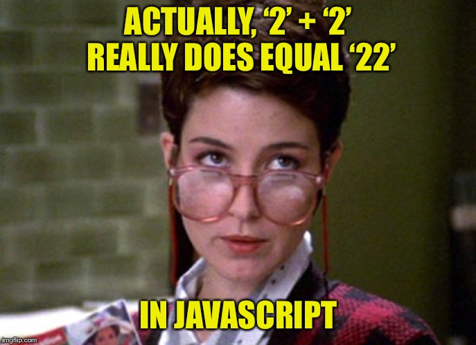 There's something very strange about that man | ACTUALLY, '2' + '2' REALLY DOES EQUAL '22' IN JAVASCRIPT | image tagged in there's something very strange about that man | made w/ Imgflip meme maker