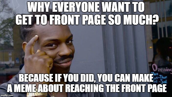 ....and that meme will reach front page | WHY EVERYONE WANT TO GET TO FRONT PAGE SO MUCH? BECAUSE IF YOU DID, YOU CAN MAKE A MEME ABOUT REACHING THE FRONT PAGE | image tagged in memes,roll safe think about it,front page | made w/ Imgflip meme maker