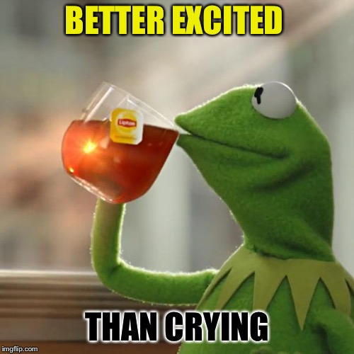 But Thats None Of My Business Meme | BETTER EXCITED THAN CRYING | image tagged in memes,but thats none of my business,kermit the frog | made w/ Imgflip meme maker