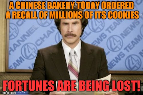 Ron Burgundy | A CHINESE BAKERY TODAY ORDERED A RECALL OF MILLIONS OF ITS COOKIES FORTUNES ARE BEING LOST! | image tagged in memes,ron burgundy | made w/ Imgflip meme maker