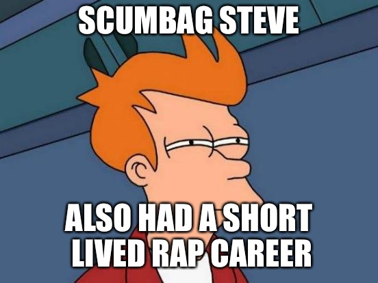 Futurama Fry Meme | SCUMBAG STEVE ALSO HAD A SHORT LIVED RAP CAREER | image tagged in memes,futurama fry | made w/ Imgflip meme maker