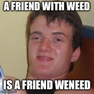 High/Drunk guy | A FRIEND WITH WEED IS A FRIEND WENEED | image tagged in high/drunk guy | made w/ Imgflip meme maker