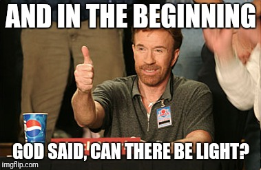 Chuck Norris Approves | AND IN THE BEGINNING GOD SAID, CAN THERE BE LIGHT? | image tagged in memes,chuck norris approves,chuck norris | made w/ Imgflip meme maker