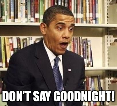 surprised obama | DON'T SAY GOODNIGHT! | image tagged in surprised obama | made w/ Imgflip meme maker