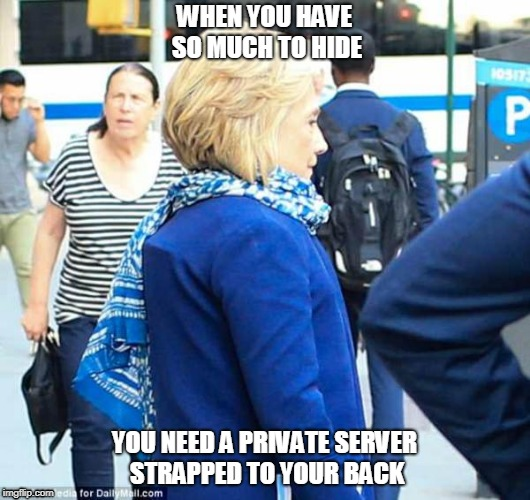 WHEN YOU HAVE SO MUCH TO HIDE YOU NEED A PRIVATE SERVER STRAPPED TO YOUR BACK | image tagged in hillary clinton | made w/ Imgflip meme maker
