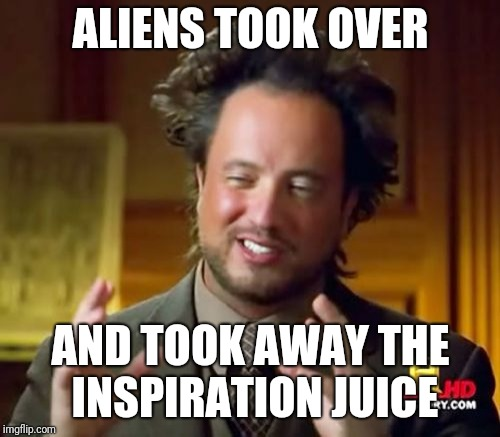 Ancient Aliens Meme | ALIENS TOOK OVER AND TOOK AWAY THE INSPIRATION JUICE | image tagged in memes,ancient aliens | made w/ Imgflip meme maker