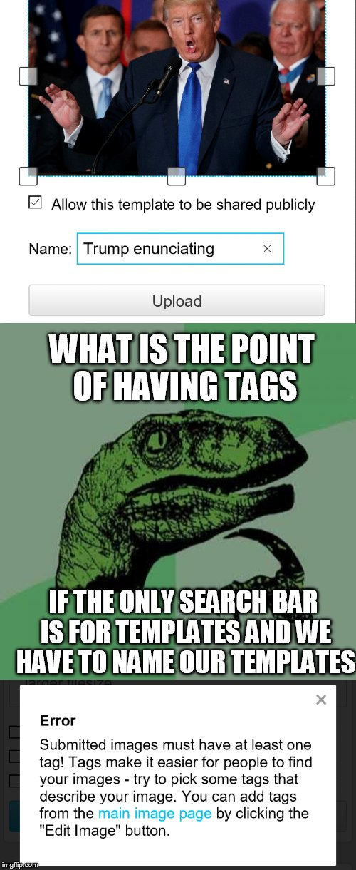 I am actually curious | WHAT IS THE POINT OF HAVING TAGS IF THE ONLY SEARCH BAR IS FOR TEMPLATES AND WE HAVE TO NAME OUR TEMPLATES | image tagged in why,tags,curious,why am i doing this | made w/ Imgflip meme maker