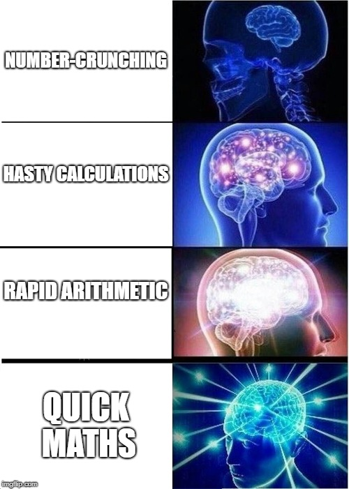 Expanding Brain | NUMBER-CRUNCHING HASTY CALCULATIONS RAPID ARITHMETIC QUICK MATHS | image tagged in memes,expanding brain | made w/ Imgflip meme maker