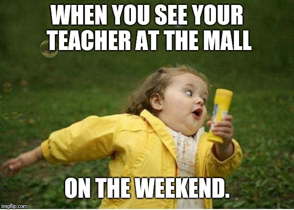 Chubby Bubbles Girl Meme | WHEN YOU SEE YOUR TEACHER AT THE MALL ON THE WEEKEND. | image tagged in memes,chubby bubbles girl | made w/ Imgflip meme maker