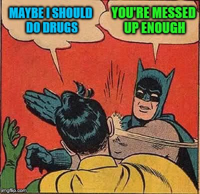 Batman Slapping Robin Meme | MAYBE I SHOULD DO DRUGS YOU'RE MESSED UP ENOUGH | image tagged in memes,batman slapping robin | made w/ Imgflip meme maker