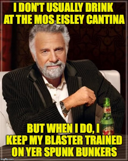I go there to meme sometimes. | I DON'T USUALLY DRINK AT THE MOS EISLEY CANTINA BUT WHEN I DO, I KEEP MY BLASTER TRAINED ON YER SPUNK BUNKERS | image tagged in memes,the most interesting man in the world,star wars,mos eisley,han shot first | made w/ Imgflip meme maker