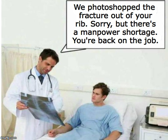 We photoshopped the fracture out of your rib. Sorry, but there's a manpower shortage. You're back on the job. | image tagged in xray,doctor and patient | made w/ Imgflip meme maker