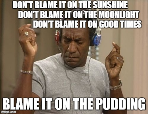 bill cosby headphones | DON'T BLAME IT ON THE SUNSHINE             DON'T BLAME IT ON THE MOONLIGHT                    DON'T BLAME IT ON GOOD TIMES BLAME IT ON THE P | image tagged in bill cosby headphones | made w/ Imgflip meme maker