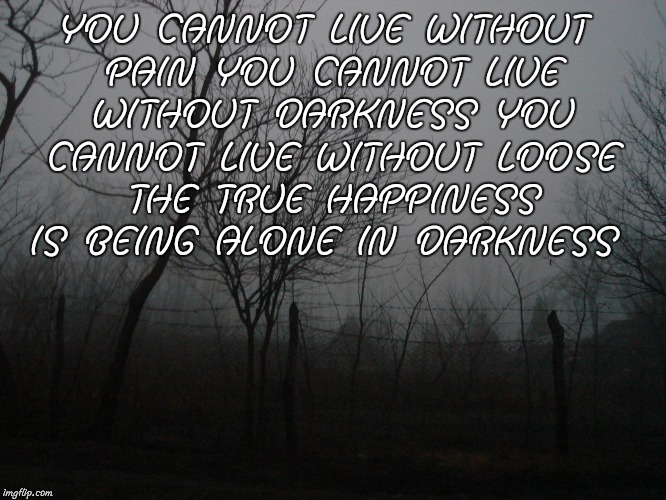 AKRAM FACTS | YOU CANNOT LIVE WITHOUT PAIN YOU CANNOT LIVE WITHOUT DARKNESS YOU CANNOT LIVE WITHOUT LOOSE THE TRUE HAPPINESS IS BEING ALONE IN DARKNESS | image tagged in depression | made w/ Imgflip meme maker