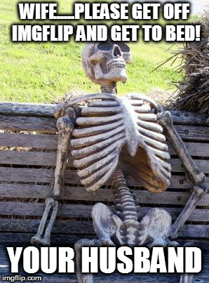 Waiting Skeleton Meme | WIFE.....PLEASE GET OFF IMGFLIP AND GET TO BED! YOUR HUSBAND | image tagged in memes,waiting skeleton | made w/ Imgflip meme maker