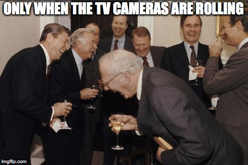 ONLY WHEN THE TV CAMERAS ARE ROLLING | made w/ Imgflip meme maker