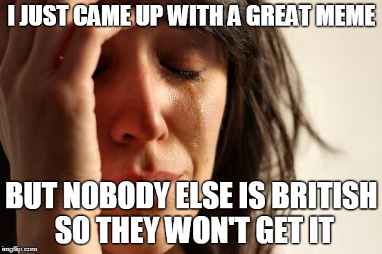 So True, funny how it seems | I JUST CAME UP WITH A GREAT MEME BUT NOBODY ELSE IS BRITISH SO THEY WON'T GET IT | image tagged in memes,first world problems,funny,british,great britain | made w/ Imgflip meme maker