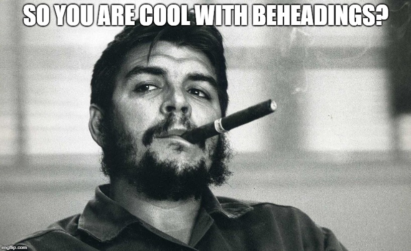Che | SO YOU ARE COOL WITH BEHEADINGS? | image tagged in che | made w/ Imgflip meme maker