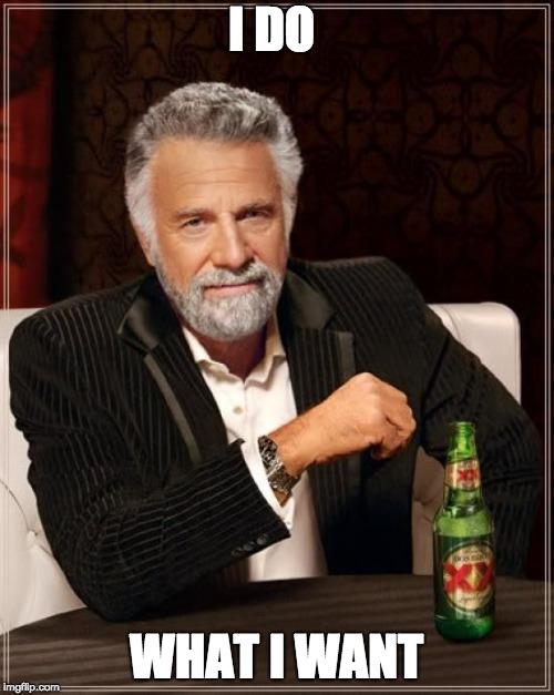 The Most Interesting Man In The World Meme | I DO WHAT I WANT | image tagged in memes,the most interesting man in the world | made w/ Imgflip meme maker