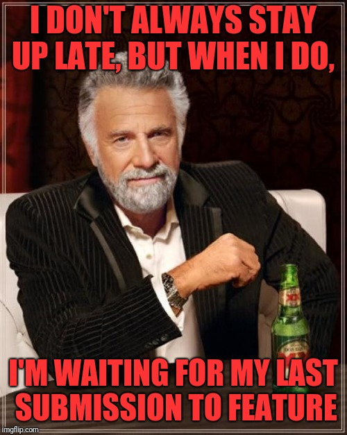 Use whatever template button pops up challenge by hokeewolf | I DON'T ALWAYS STAY UP LATE, BUT WHEN I DO, I'M WAITING FOR MY LAST SUBMISSION TO FEATURE | image tagged in memes,the most interesting man in the world,hokeewolf,random | made w/ Imgflip meme maker