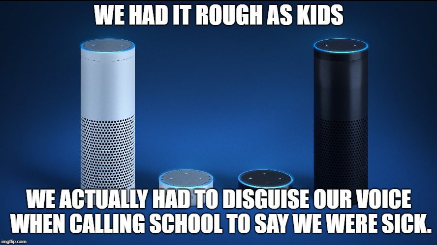 Had It Rough | WE HAD IT ROUGH AS KIDS WE ACTUALLY HAD TO DISGUISE OUR VOICE WHEN CALLING SCHOOL TO SAY WE WERE SICK. | image tagged in disguise,voce,calling,school | made w/ Imgflip meme maker