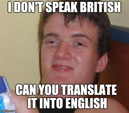 I DON'T SPEAK BRITISH CAN YOU TRANSLATE IT INTO ENGLISH | made w/ Imgflip meme maker