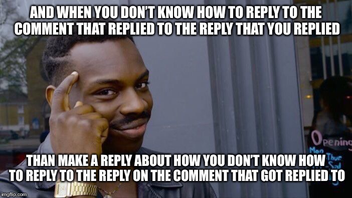 Roll Safe Think About It Meme | AND WHEN YOU DON'T KNOW HOW TO REPLY TO THE COMMENT THAT REPLIED TO THE REPLY THAT YOU REPLIED THAN MAKE A REPLY ABOUT HOW YOU DON'T KNOW HO | image tagged in memes,roll safe think about it | made w/ Imgflip meme maker