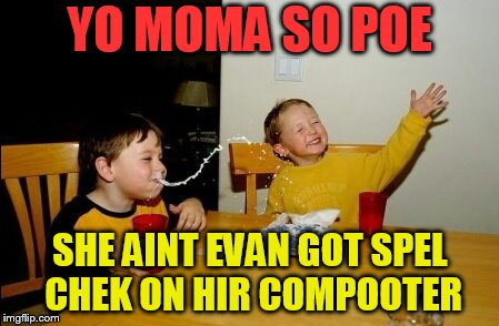 Yo Mamas So Fat Meme | YO MOMA SO POE SHE AINT EVAN GOT SPEL CHEK ON HIR COMPOOTER | image tagged in memes,yo mamas so fat | made w/ Imgflip meme maker