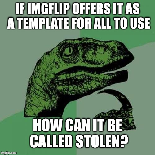 Everything on the internet is a repost | IF IMGFLIP OFFERS IT AS A TEMPLATE FOR ALL TO USE HOW CAN IT BE CALLED STOLEN? | image tagged in memes,philosoraptor,did u take the picture or get it from google images,do you complain to tv guide for offering,tv reruns | made w/ Imgflip meme maker