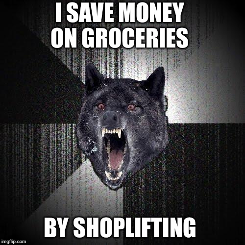 Insanity Wolf | I SAVE MONEY ON GROCERIES BY SHOPLIFTING | image tagged in memes,insanity wolf | made w/ Imgflip meme maker