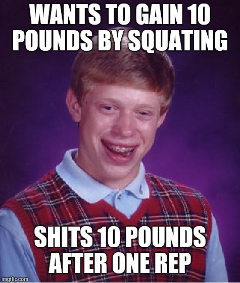 Bad Luck Brian Meme | WANTS TO GAIN 10 POUNDS BY SQUATING SHITS 10 POUNDS AFTER ONE REP | image tagged in memes,bad luck brian | made w/ Imgflip meme maker