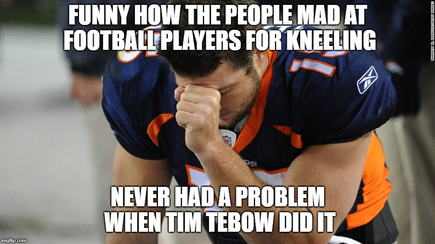 tim tebow | FUNNY HOW THE PEOPLE MAD AT FOOTBALL PLAYERS FOR KNEELING NEVER HAD A PROBLEM WHEN TIM TEBOW DID IT | image tagged in tim tebow | made w/ Imgflip meme maker
