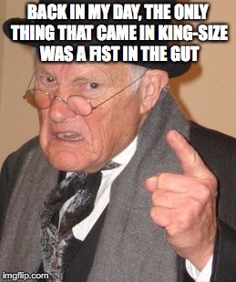 BACK IN MY DAY, THE ONLY THING THAT CAME IN KING-SIZE WAS A FIST IN THE GUT | made w/ Imgflip meme maker