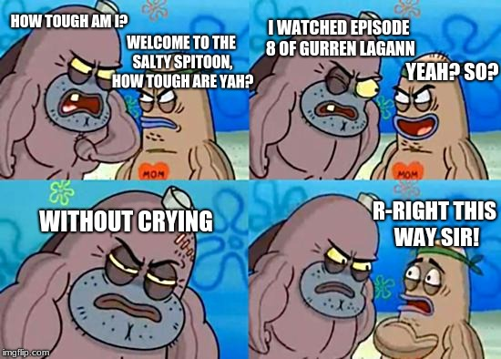 Welcome to the Salty Spitoon |  I WATCHED EPISODE 8 OF GURREN LAGANN; HOW TOUGH AM I? WELCOME TO THE SALTY SPITOON, HOW TOUGH ARE YAH? YEAH? SO? WITHOUT CRYING; R-RIGHT THIS WAY SIR! | image tagged in welcome to the salty spitoon | made w/ Imgflip meme maker