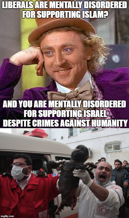 LIBERALS ARE MENTALLY DISORDERED FOR SUPPORTING ISLAM? AND YOU ARE MENTALLY DISORDERED FOR SUPPORTING ISRAEL DESPITE CRIMES AGAINST HUMANITY | image tagged in creepy condescending wonka,crime,israel,liberals,liberalism is a mental disorder | made w/ Imgflip meme maker