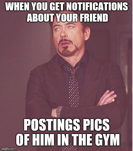 Face You Make Robert Downey Jr Meme | WHEN YOU GET NOTIFICATIONS ABOUT YOUR FRIEND POSTINGS PICS OF HIM IN THE GYM | image tagged in memes,face you make robert downey jr | made w/ Imgflip meme maker