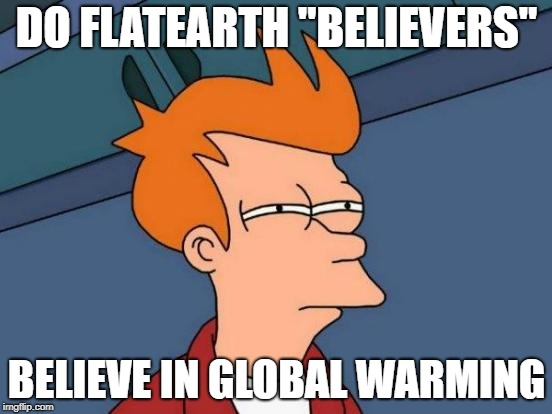 "Futurama Fry Meme | DO FLATEARTH ""BELIEVERS"" BELIEVE IN GLOBAL WARMING 
