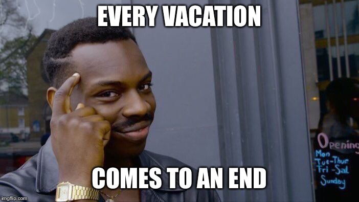 Roll Safe Think About It Meme | EVERY VACATION COMES TO AN END | image tagged in memes,roll safe think about it | made w/ Imgflip meme maker
