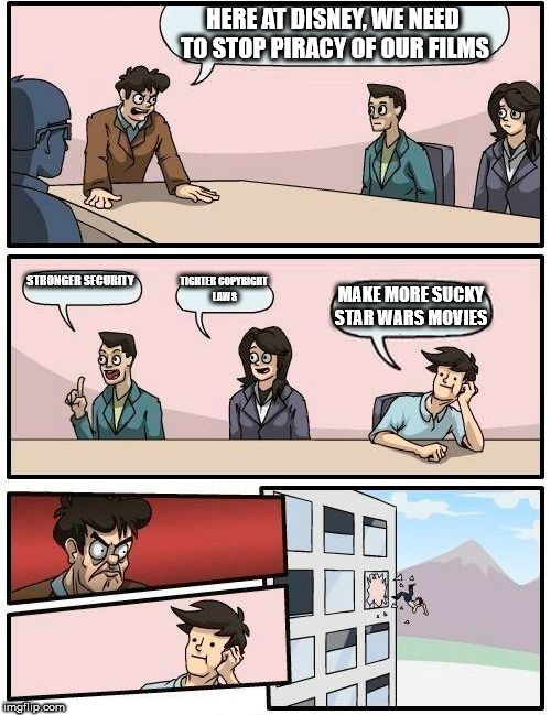 Boardroom Meeting Suggestion Meme | HERE AT DISNEY, WE NEED TO STOP PIRACY OF OUR FILMS STRONGER SECURITY TIGHTER COPYRIGHT LAWS MAKE MORE SUCKY STAR WARS MOVIES | image tagged in memes,boardroom meeting suggestion | made w/ Imgflip meme maker