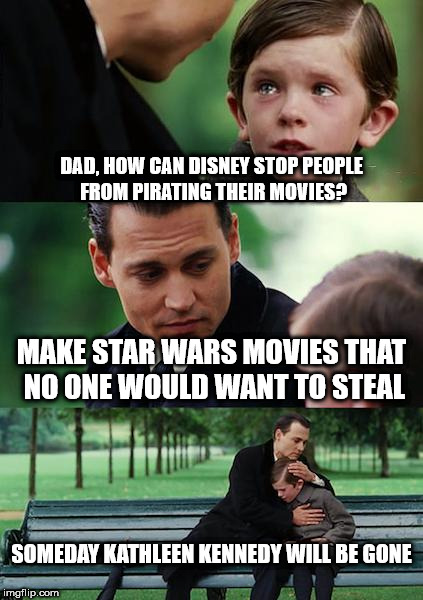 Finding Neverland Meme | DAD, HOW CAN DISNEY STOP PEOPLE FROM PIRATING THEIR MOVIES? MAKE STAR WARS MOVIES THAT NO ONE WOULD WANT TO STEAL SOMEDAY KATHLEEN KENNEDY W | image tagged in memes,finding neverland | made w/ Imgflip meme maker
