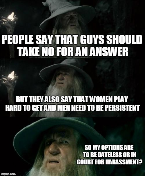 Two Sides To Every Coin | PEOPLE SAY THAT GUYS SHOULD TAKE NO FOR AN ANSWER BUT THEY ALSO SAY THAT WOMEN PLAY HARD TO GET AND MEN NEED TO BE PERSISTENT SO MY OPTIONS  | image tagged in memes,confused gandalf | made w/ Imgflip meme maker