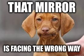 THAT MIRROR IS FACING THE WRONG WAY | made w/ Imgflip meme maker