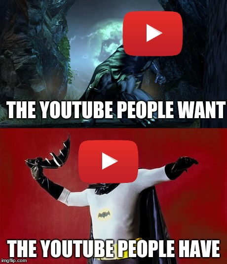 The Youtube we have | THE YOUTUBE PEOPLE WANT THE YOUTUBE PEOPLE HAVE | image tagged in batman,youtube,humor | made w/ Imgflip meme maker