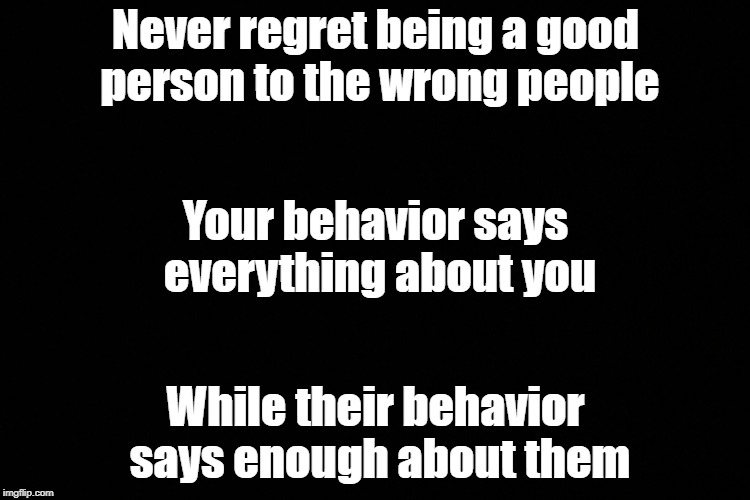 Never regret being a good person to the wrong people While their behavior says enough about them Your behavior says everything about you | image tagged in kindness | made w/ Imgflip meme maker